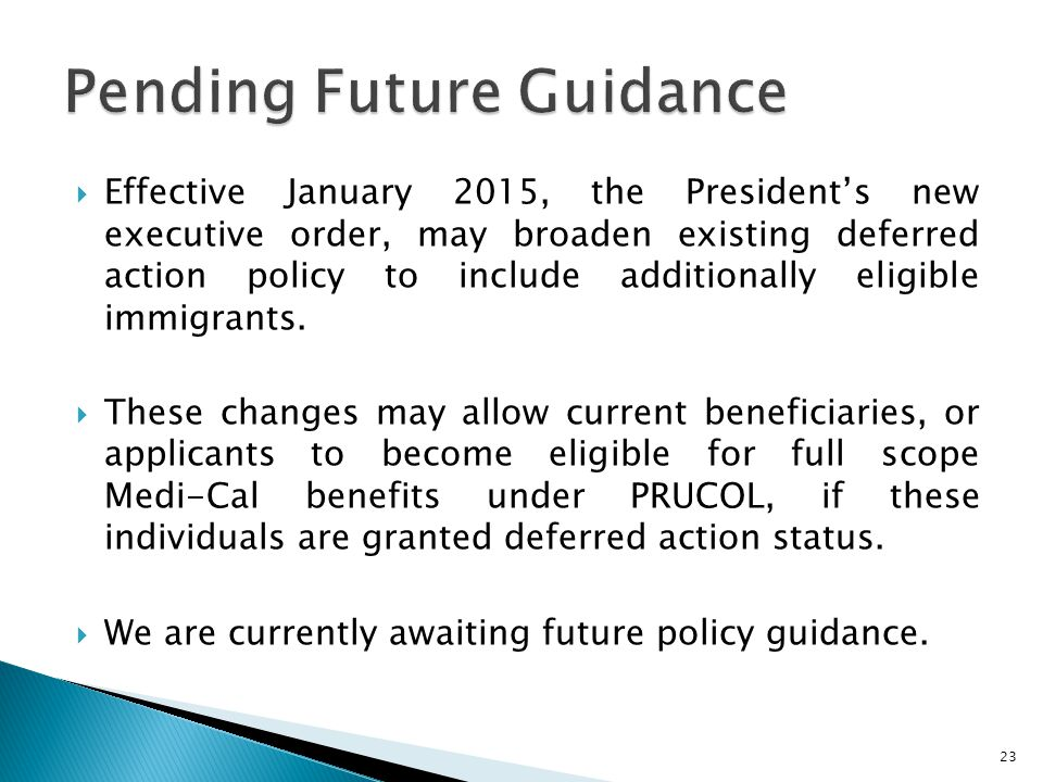  Effective January 2015, the President's new executive order, may broaden existing deferred action policy to include additionally eligible immigrants.