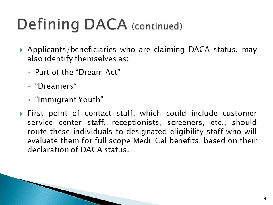  Applicants/beneficiaries who are claiming DACA status, may also identify themselves as: Part of the Dream Act Dreamers Immigrant Youth  First point of contact staff, which could include customer service center staff, receptionists, screeners, etc., should route these individuals to designated eligibility staff who will evaluate them for full scope Medi-Cal benefits, based on their declaration of DACA status.
