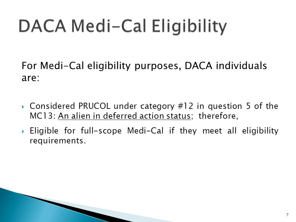 For Medi-Cal eligibility purposes, DACA individuals are:  Considered PRUCOL under category #12 in question 5 of the MC13: An alien in deferred action status; therefore,  Eligible for full-scope Medi-Cal if they meet all eligibility requirements.