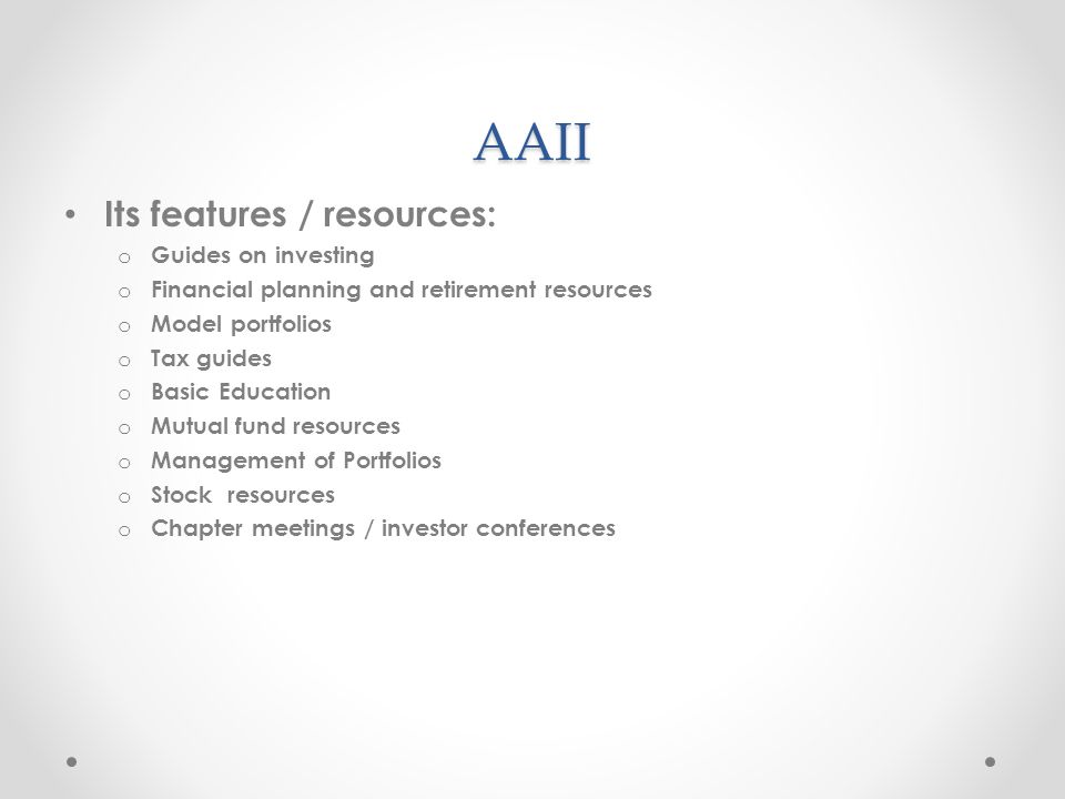 AAII Its features / resources: o Guides on investing o Financial planning and retirement resources o Model portfolios o Tax guides o Basic Education o Mutual fund resources o Management of Portfolios o Stock resources o Chapter meetings / investor conferences