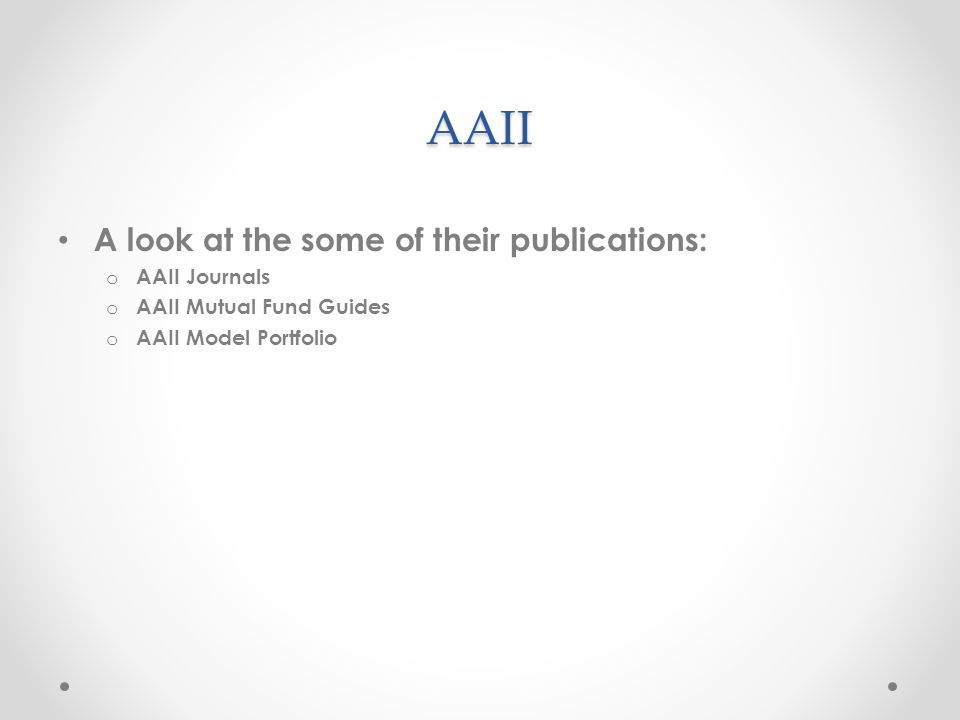 AAII A look at the some of their publications: o AAII Journals o AAII Mutual Fund Guides o AAII Model Portfolio