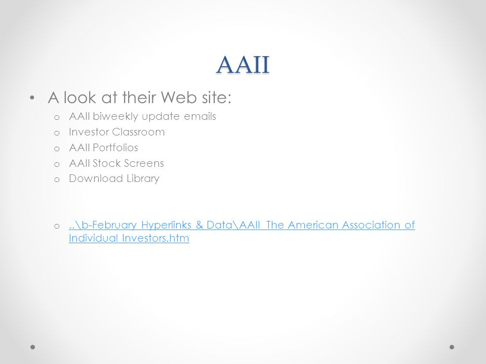 AAII A look at their Web site: o AAII biweekly update emails o Investor Classroom o AAII Portfolios o AAII Stock Screens o Download Library o..\b-February Hyperlinks & Data\AAII The American Association of Individual Investors.htm..\b-February Hyperlinks & Data\AAII The American Association of Individual Investors.htm