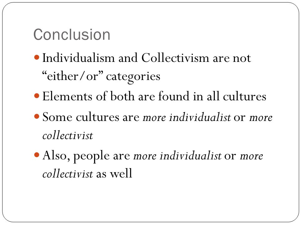 """Conclusion Individualism and Collectivism are not """"either/or"""" categories Elements of both are found in all cultures Some cultures are more individuali"""