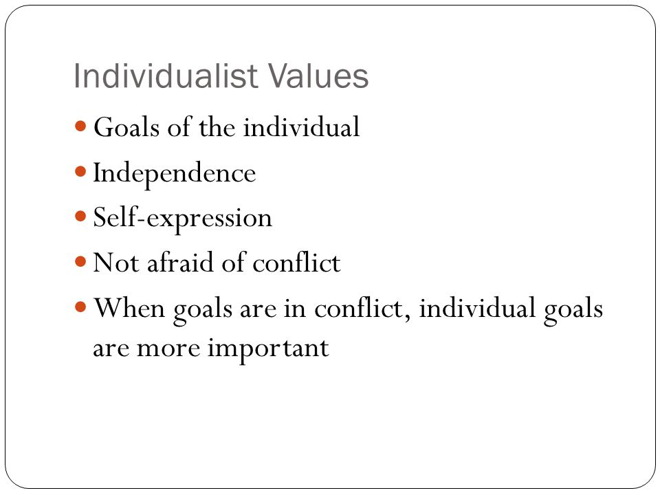Individualist Values Goals of the individual Independence Self-expression Not afraid of conflict When goals are in conflict, individual goals are more