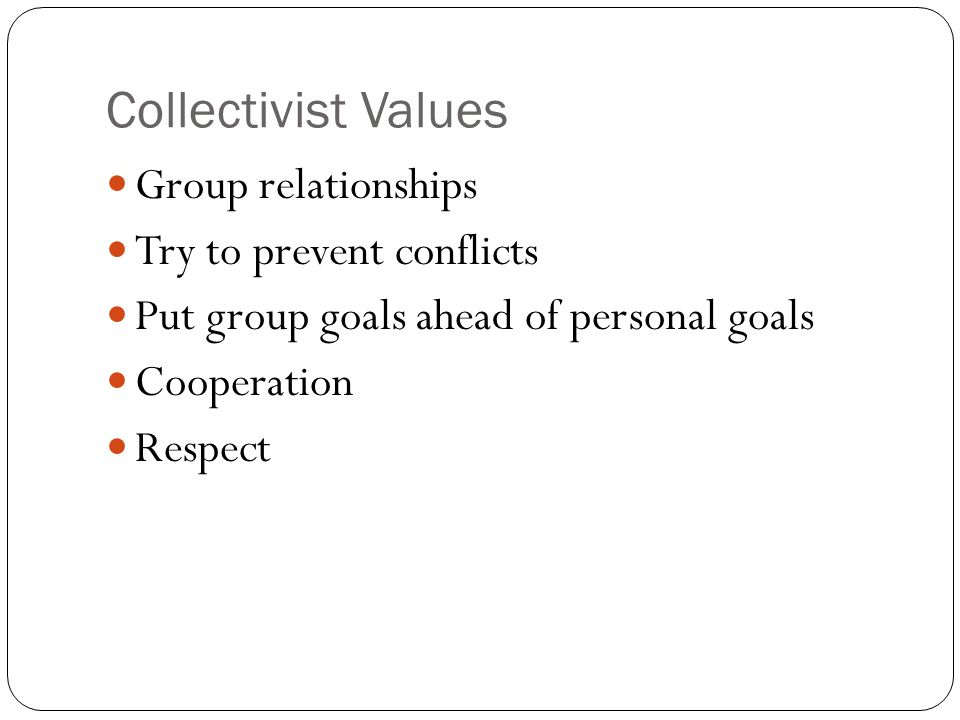 Collectivist Values Group relationships Try to prevent conflicts Put group goals ahead of personal goals Cooperation Respect