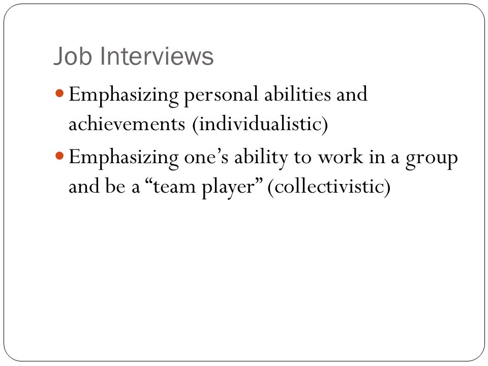 Job Interviews Emphasizing personal abilities and achievements (individualistic) Emphasizing one's ability to work in a group and be a team player (collectivistic)