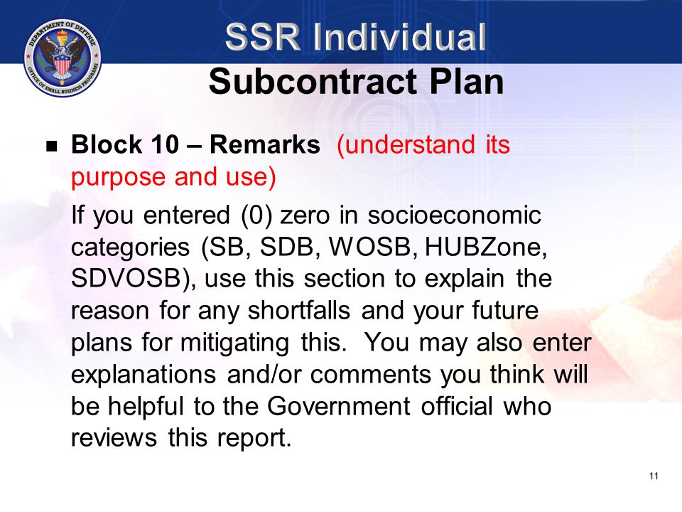 11 Block 10 – Remarks (understand its purpose and use) If you entered (0) zero in socioeconomic categories (SB, SDB, WOSB, HUBZone, SDVOSB), use this