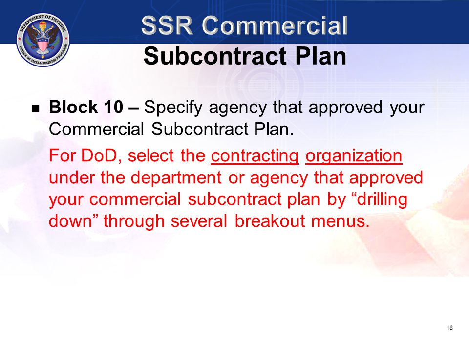 18 Block 10 – Specify agency that approved your Commercial Subcontract Plan. For DoD, select the contracting organization under the department or agen