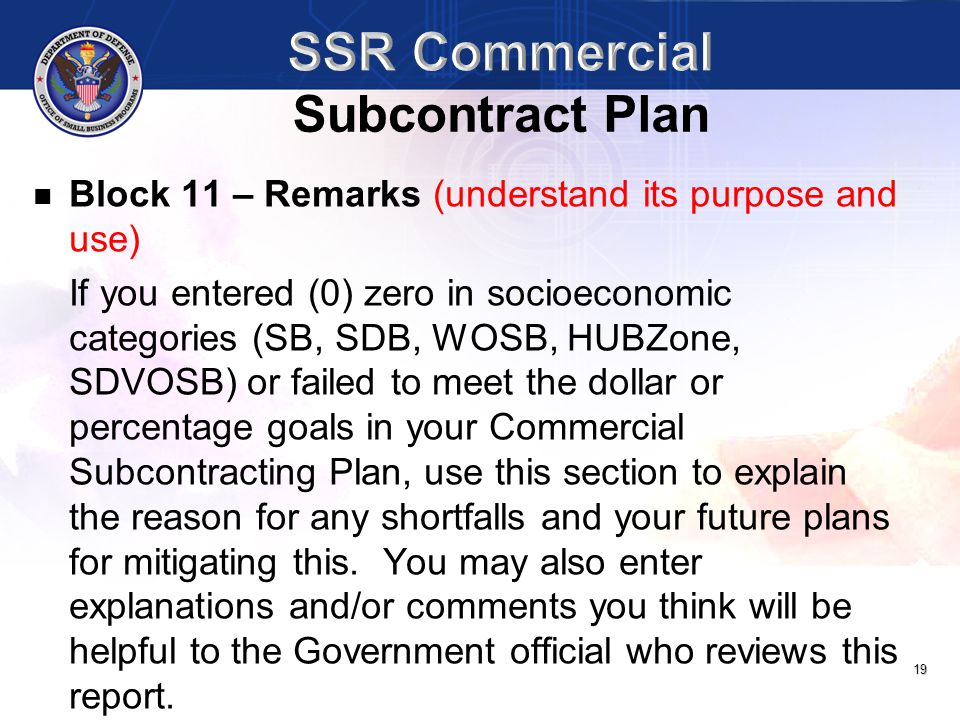 19 Block 11 – Remarks (understand its purpose and use) If you entered (0) zero in socioeconomic categories (SB, SDB, WOSB, HUBZone, SDVOSB) or failed