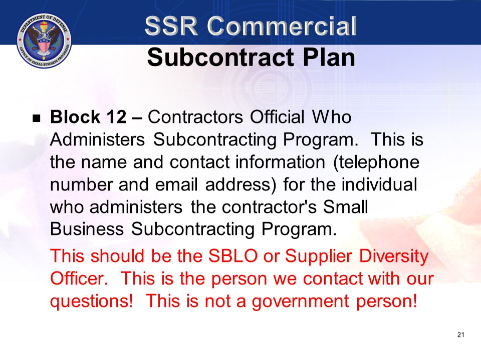 21 Block 12 – Contractors Official Who Administers Subcontracting Program. This is the name and contact information (telephone number and email addres