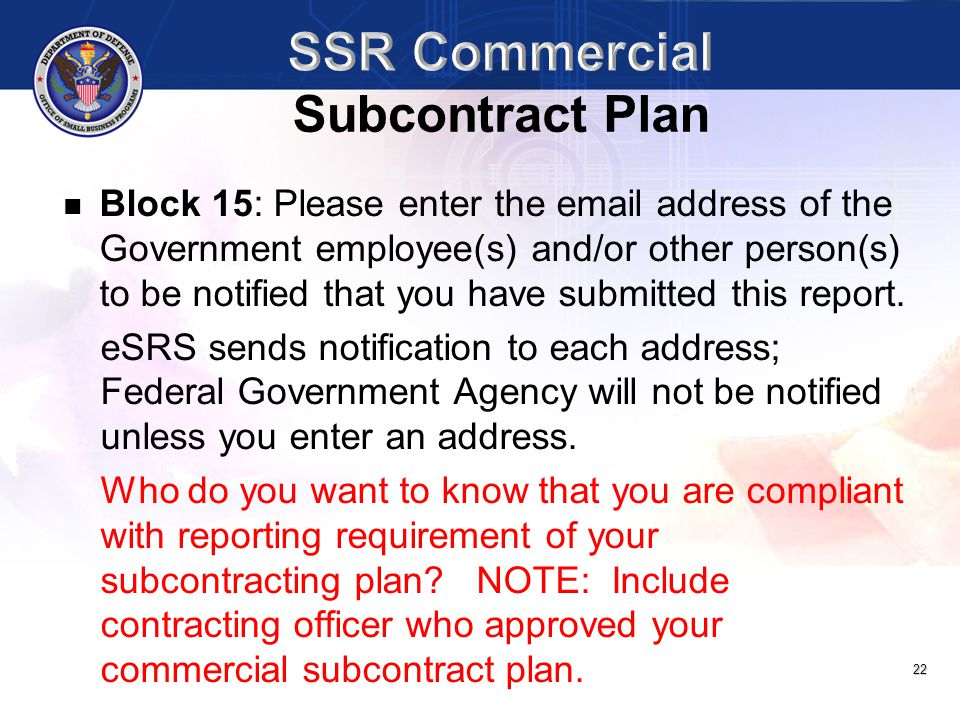 22 Block 15: Please enter the email address of the Government employee(s) and/or other person(s) to be notified that you have submitted this report. e