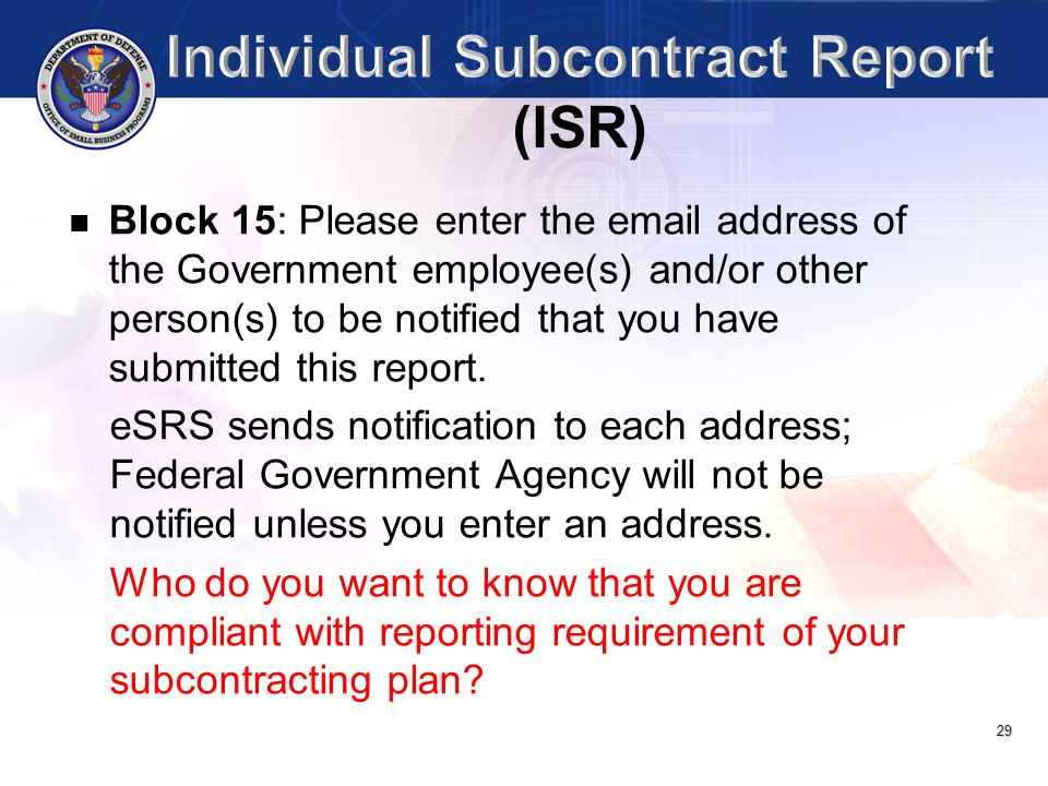 29 Block 15: Please enter the email address of the Government employee(s) and/or other person(s) to be notified that you have submitted this report. e