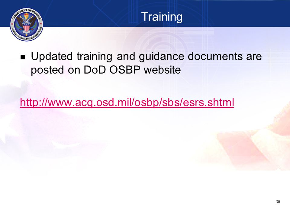 30 Updated training and guidance documents are posted on DoD OSBP website http://www.acq.osd.mil/osbp/sbs/esrs.shtml Training