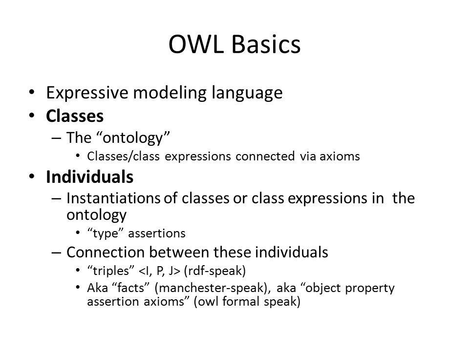 OWL Basics Expressive modeling language Classes – The ontology Classes/class expressions connected via axioms Individuals – Instantiations of classes or class expressions in the ontology type assertions – Connection between these individuals triples (rdf-speak) Aka facts (manchester-speak), aka object property assertion axioms (owl formal speak)