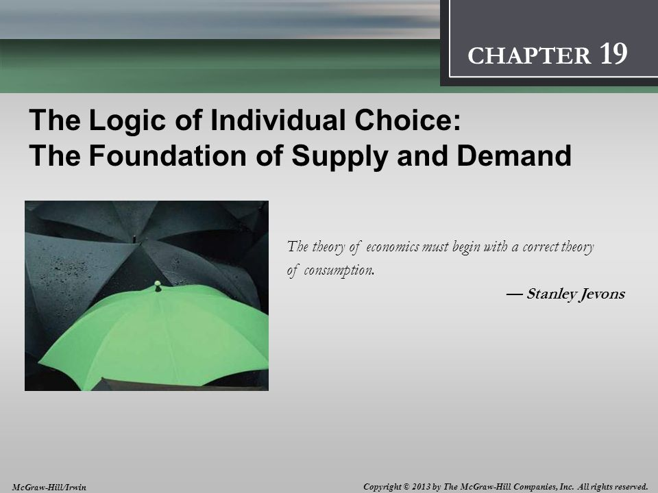 Introduction: Thinking Like an Economist 1 CHAPTER The Logic of Individual Choice: The Foundation of Supply and Demand The theory of economics must begin with a correct theory of consumption.