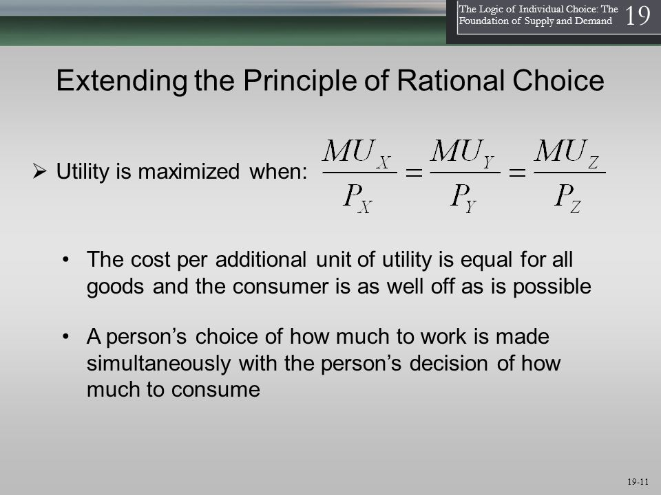 1 The Logic of Individual Choice: The Foundation of Supply and Demand 19 19-11 Extending the Principle of Rational Choice  Utility is maximized when: The cost per additional unit of utility is equal for all goods and the consumer is as well off as is possible A person's choice of how much to work is made simultaneously with the person's decision of how much to consume