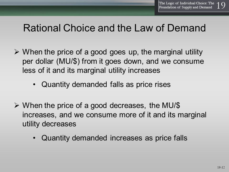 1 The Logic of Individual Choice: The Foundation of Supply and Demand 19 19-12 Rational Choice and the Law of Demand Quantity demanded falls as price rises  When the price of a good decreases, the MU/$ increases, and we consume more of it and its marginal utility decreases  When the price of a good goes up, the marginal utility per dollar (MU/$) from it goes down, and we consume less of it and its marginal utility increases Quantity demanded increases as price falls