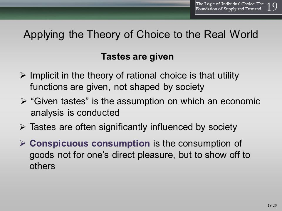 1 The Logic of Individual Choice: The Foundation of Supply and Demand 19 19-20 Applying the Theory of Choice to the Real World  Tastes are often significantly influenced by society  Implicit in the theory of rational choice is that utility functions are given, not shaped by society  Conspicuous consumption is the consumption of goods not for one's direct pleasure, but to show off to others Tastes are given  Given tastes is the assumption on which an economic analysis is conducted