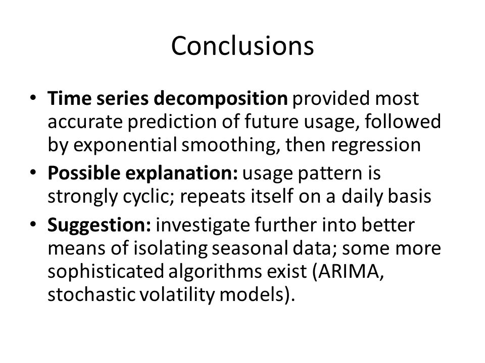 Conclusions Time series decomposition provided most accurate prediction of future usage, followed by exponential smoothing, then regression Possible explanation: usage pattern is strongly cyclic; repeats itself on a daily basis Suggestion: investigate further into better means of isolating seasonal data; some more sophisticated algorithms exist (ARIMA, stochastic volatility models).