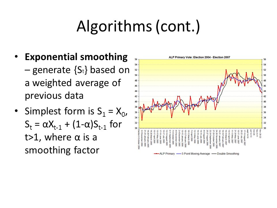 Algorithms (cont.) Exponential smoothing – generate {S t } based on a weighted average of previous data Simplest form is S 1 = X 0, S t = αX t-1 + (1-α)S t-1 for t>1, where α is a smoothing factor