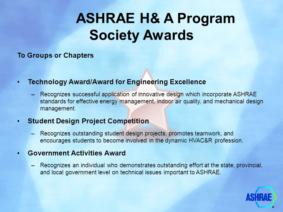 ASHRAE H& A Program Society Awards To Groups or Chapters Technology Award/Award for Engineering Excellence –Recognizes successful application of innov