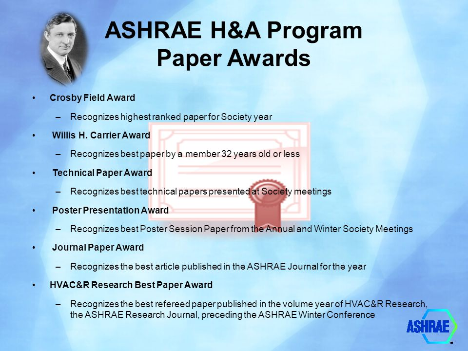ASHRAE H&A Program Paper Awards Crosby Field Award –Recognizes highest ranked paper for Society year Willis H. Carrier Award –Recognizes best paper by