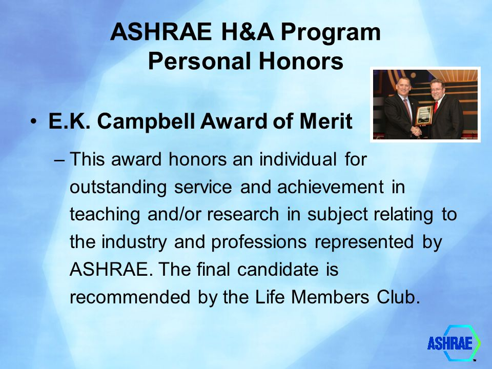 ASHRAE H&A Program Personal Awards For General Society Activities Distinguished 50 Year Member Award –Recognizes individuals who have been ASHRAE members for a minimum of fifty years, and were a past Society President, a Fellow, recipient of the Distinguished Service Award, or otherwise performed outstanding service for the Society.