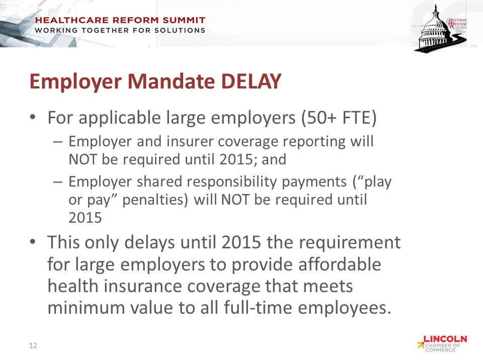 Employer Mandate DELAY For applicable large employers (50+ FTE) – Employer and insurer coverage reporting will NOT be required until 2015; and – Employer shared responsibility payments ( play or pay penalties) will NOT be required until 2015 This only delays until 2015 the requirement for large employers to provide affordable health insurance coverage that meets minimum value to all full-time employees.
