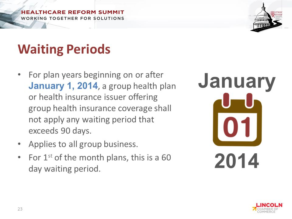 Waiting Periods For plan years beginning on or after January 1, 2014, a group health plan or health insurance issuer offering group health insurance coverage shall not apply any waiting period that exceeds 90 days.