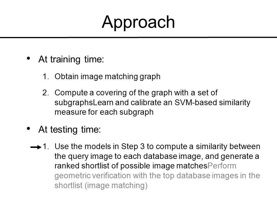 Approach At training time: 1.Obtain image matching graph 2.Compute a covering of the graph with a set of subgraphsLearn and calibrate an SVM-based similarity measure for each subgraph At testing time: 1.Use the models in Step 3 to compute a similarity between the query image to each database image, and generate a ranked shortlist of possible image matchesPerform geometric verification with the top database images in the shortlist (image matching)