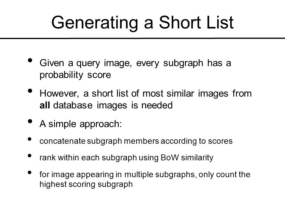 Generating a Short List Given a query image, every subgraph has a probability score However, a short list of most similar images from all database images is needed A simple approach: concatenate subgraph members according to scores rank within each subgraph using BoW similarity for image appearing in multiple subgraphs, only count the highest scoring subgraph
