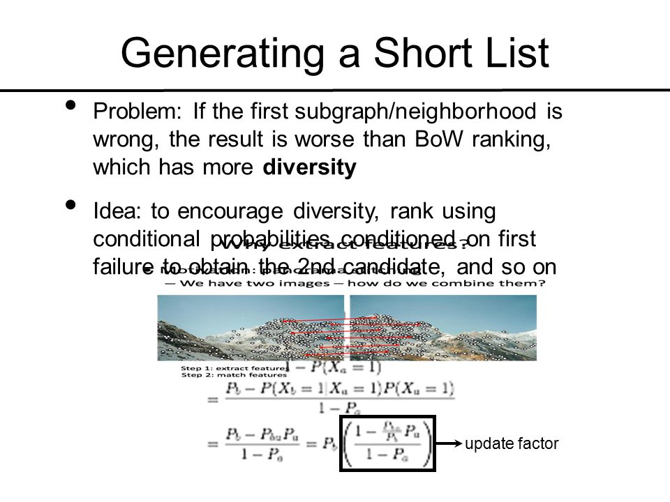 Problem: If the first subgraph/neighborhood is wrong, the result is worse than BoW ranking, which has more diversity Idea: to encourage diversity, rank using conditional probabilities conditioned on first failure to obtain the 2nd candidate, and so on Generating a Short List update factor