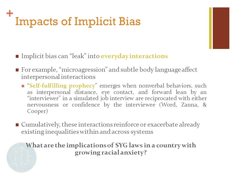 + Impacts of Implicit Bias Implicit bias can leak into everyday interactions For example, microagression and subtle body language affect interpersonal interactions Self-fulfilling prophecy emerges when nonverbal behaviors, such as interpersonal distance, eye contact, and forward lean by an interviewer in a simulated job interview are reciprocated with either nervousness or confidence by the interviewee (Word, Zanna, & Cooper) Cumulatively, these interactions reinforce or exacerbate already existing inequalities within and across systems What are the implications of SYG laws in a country with growing racial anxiety