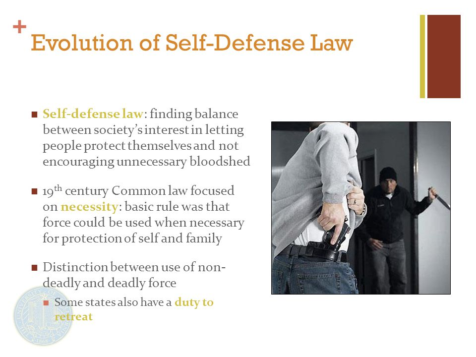 + Evolution of Self-Defense Law Self-defense law: finding balance between society's interest in letting people protect themselves and not encouraging unnecessary bloodshed 19 th century Common law focused on necessity: basic rule was that force could be used when necessary for protection of self and family Distinction between use of non- deadly and deadly force Some states also have a duty to retreat