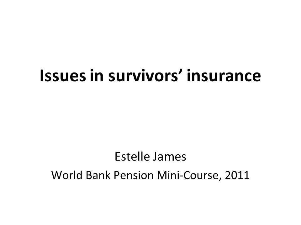 Issues in survivors' insurance Estelle James World Bank Pension Mini-Course, 2011