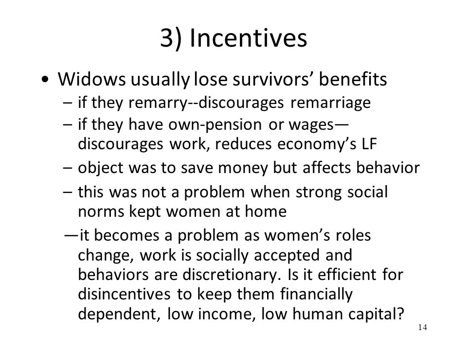 3) Incentives Widows usually lose survivors' benefits –if they remarry--discourages remarriage –if they have own-pension or wages— discourages work, reduces economy's LF –object was to save money but affects behavior –this was not a problem when strong social norms kept women at home —it becomes a problem as women's roles change, work is socially accepted and behaviors are discretionary.