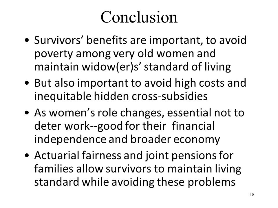 Conclusion Survivors' benefits are important, to avoid poverty among very old women and maintain widow(er)s' standard of living But also important to avoid high costs and inequitable hidden cross-subsidies As women's role changes, essential not to deter work--good for their financial independence and broader economy Actuarial fairness and joint pensions for families allow survivors to maintain living standard while avoiding these problems 18