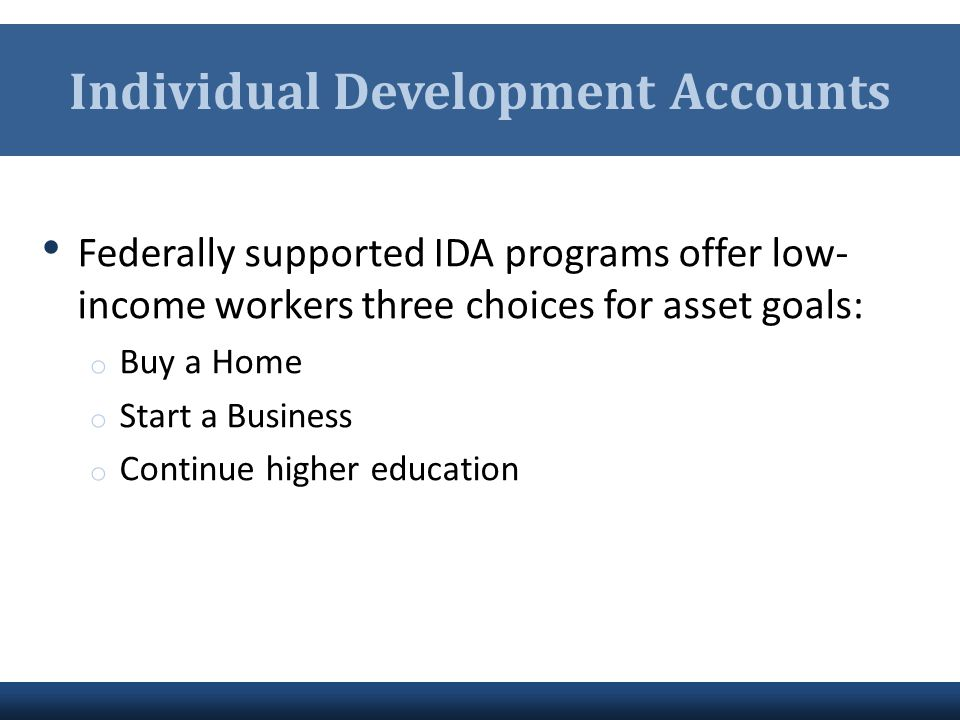 Individual Development Accounts Federally supported IDA programs offer low- income workers three choices for asset goals: o Buy a Home o Start a Busin
