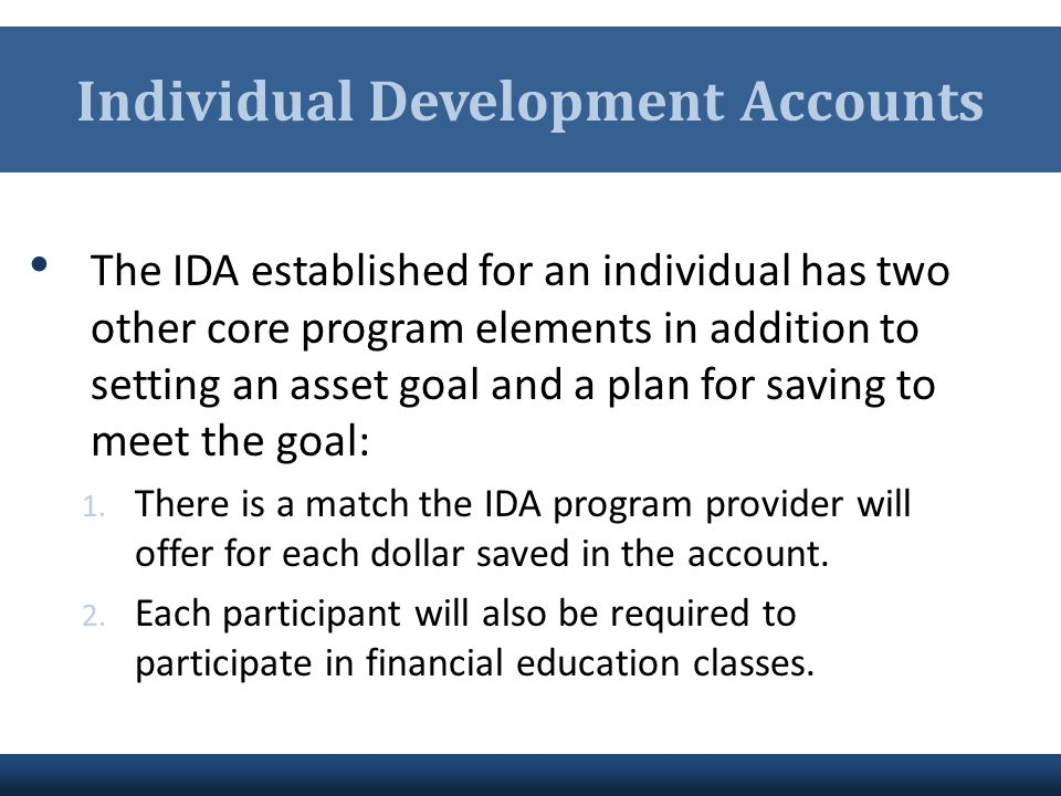 Individual Development Accounts The IDA established for an individual has two other core program elements in addition to setting an asset goal and a p