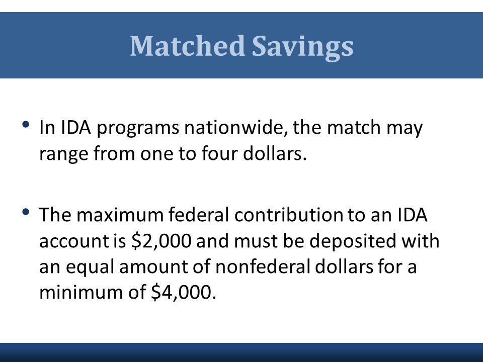 Matched Savings In IDA programs nationwide, the match may range from one to four dollars. The maximum federal contribution to an IDA account is $2,000