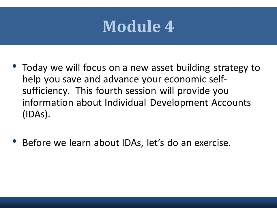 Module 4 Today we will focus on a new asset building strategy to help you save and advance your economic self- sufficiency. This fourth session will p