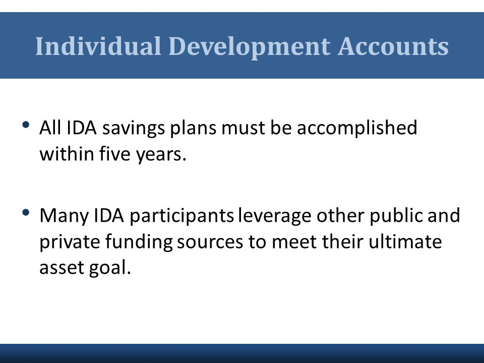 Individual Development Accounts All IDA savings plans must be accomplished within five years. Many IDA participants leverage other public and private