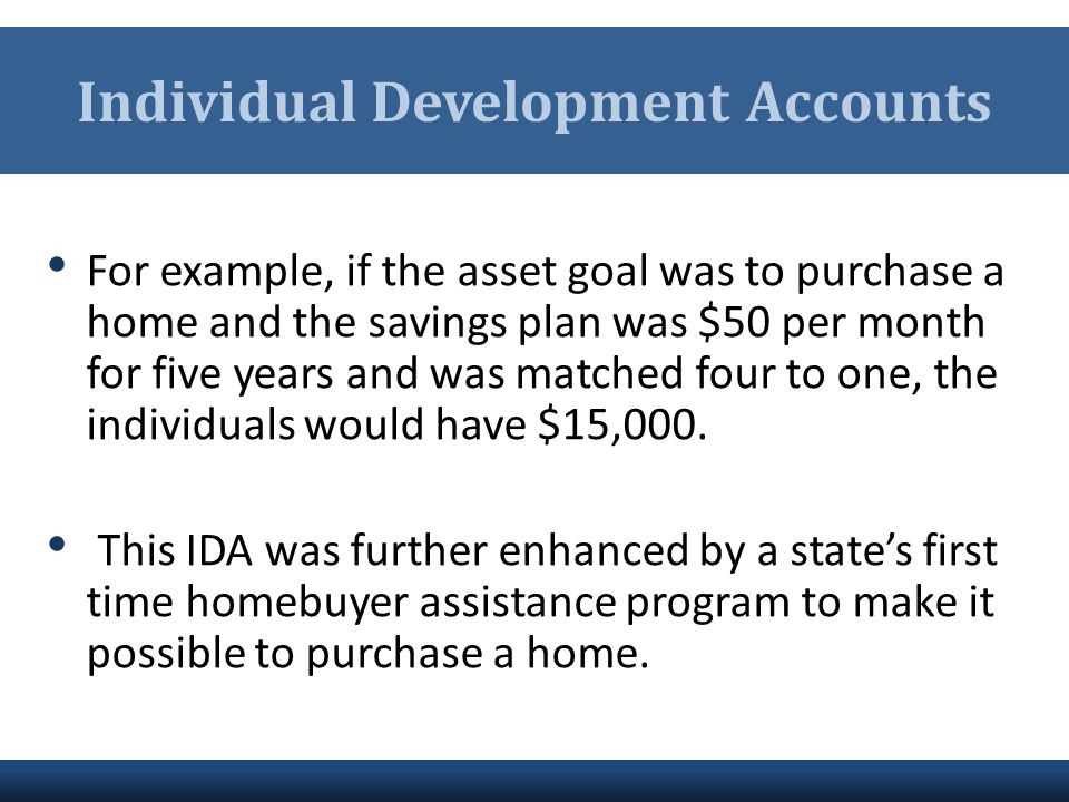 Individual Development Accounts For example, if the asset goal was to purchase a home and the savings plan was $50 per month for five years and was ma