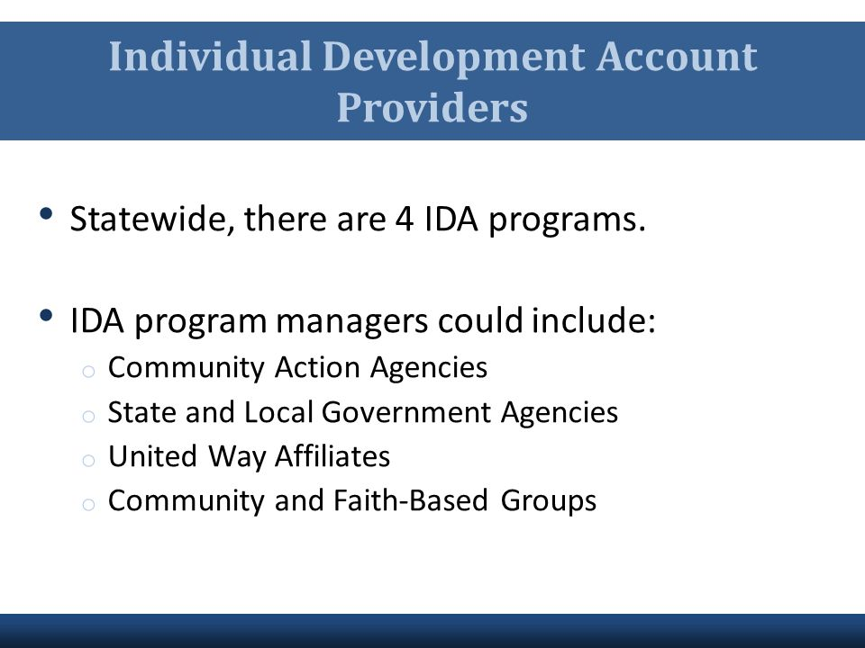 Individual Development Account Providers Statewide, there are 4 IDA programs. IDA program managers could include: o Community Action Agencies o State