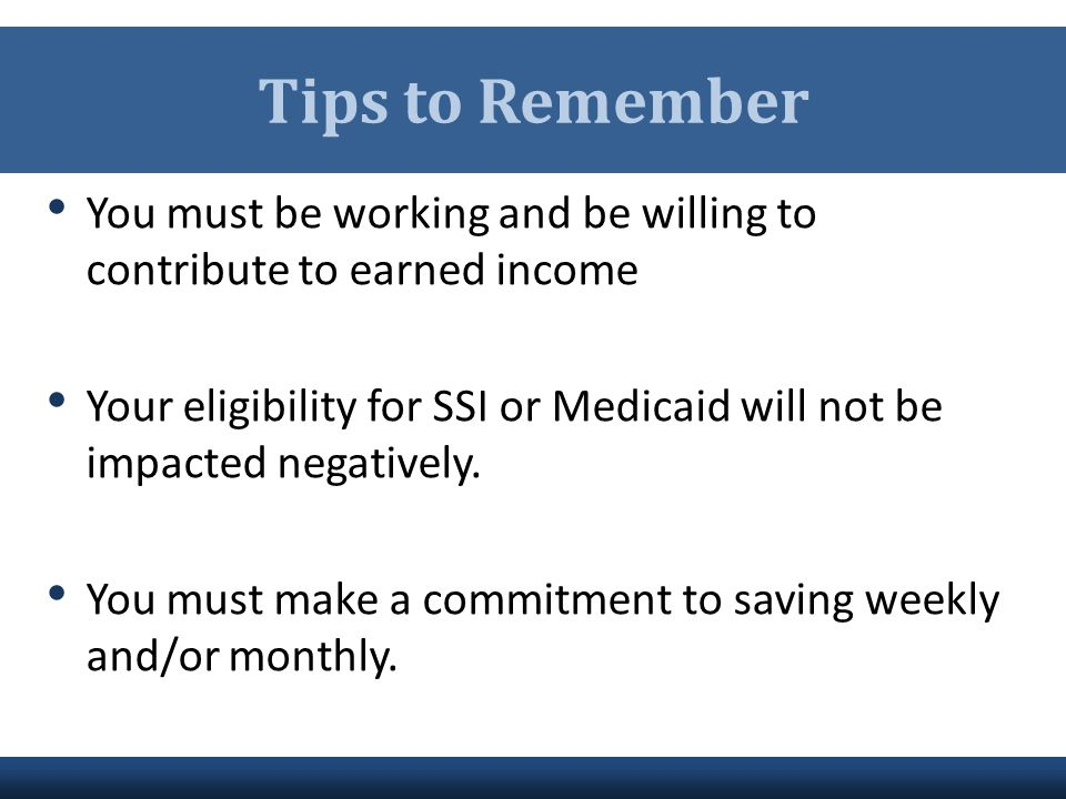 Tips to Remember You must be working and be willing to contribute to earned income Your eligibility for SSI or Medicaid will not be impacted negativel