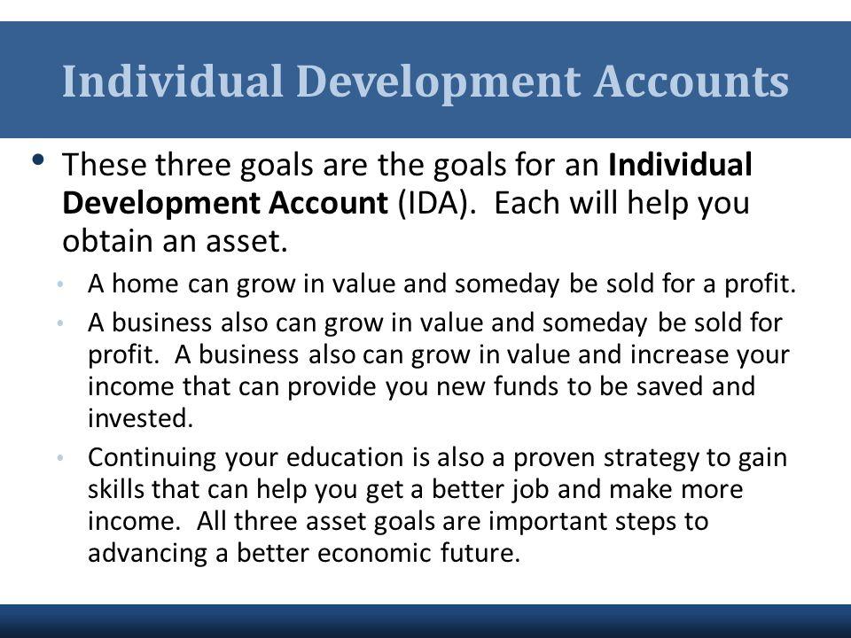 Individual Development Accounts These three goals are the goals for an Individual Development Account (IDA). Each will help you obtain an asset. A hom