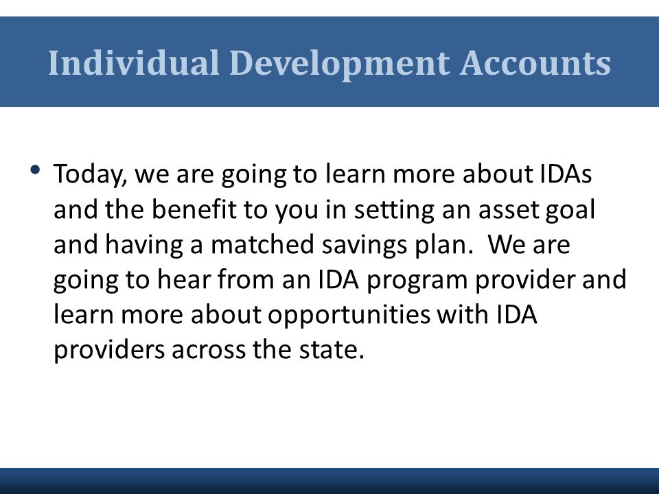 Individual Development Accounts Today, we are going to learn more about IDAs and the benefit to you in setting an asset goal and having a matched savi