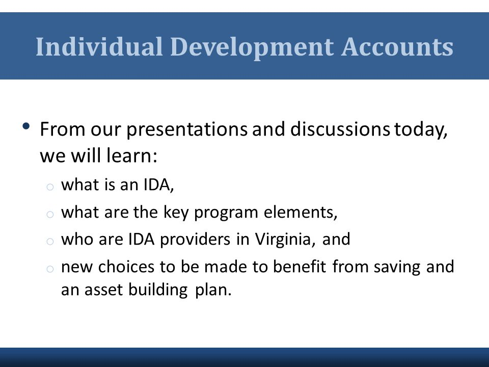 Individual Development Accounts From our presentations and discussions today, we will learn: o what is an IDA, o what are the key program elements, o