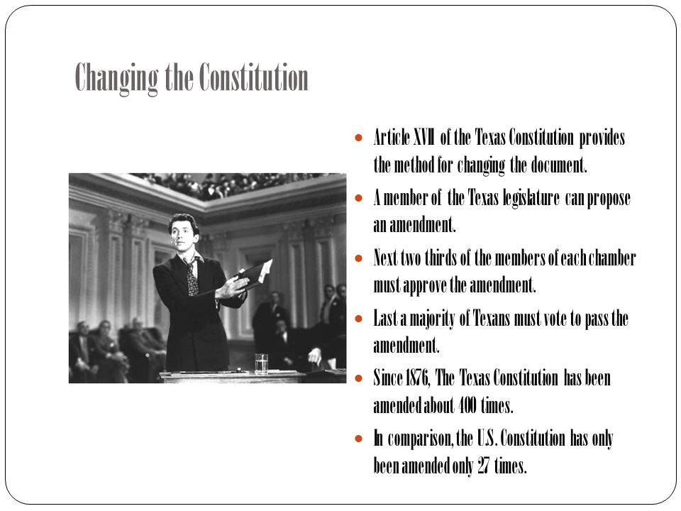 Changing the Constitution Article XVII of the Texas Constitution provides the method for changing the document.
