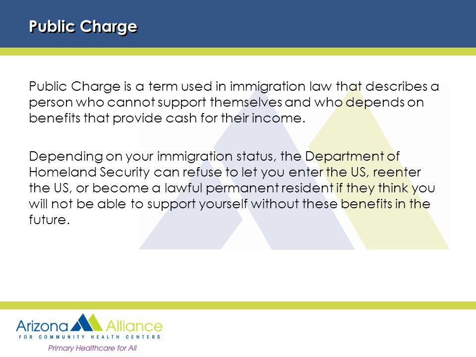 Public Charge Public Charge is a term used in immigration law that describes a person who cannot support themselves and who depends on benefits that provide cash for their income.